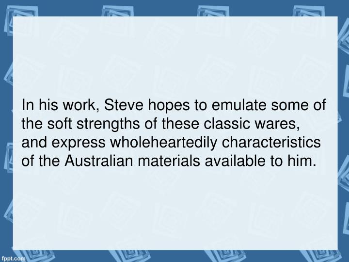 In his work, Steve hopes to emulate some of the soft strengths of these classic wares, and express wholeheartedily characteristics of the Australian materials available to him.