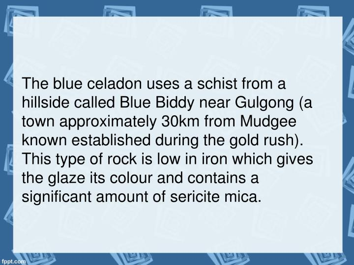 The blue celadon uses a schist from a hillside called Blue Biddy near Gulgong (a town approximately 30km from Mudgee known established during the gold rush). This type of rock is low in iron which gives the glaze its colour and contains a significant amount of sericite mica.
