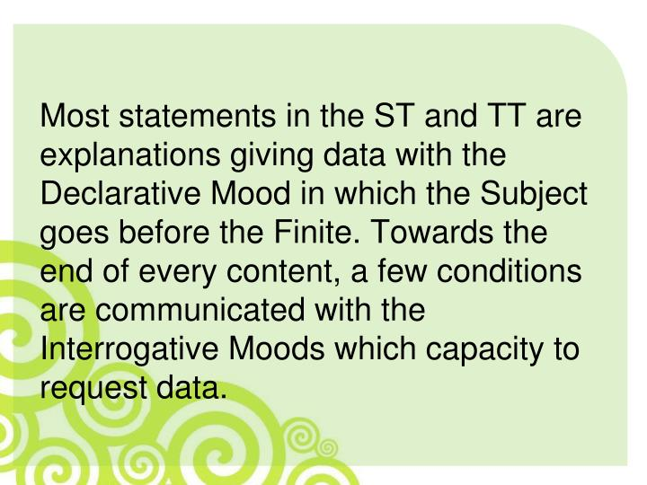 Most statements in the ST and TT are explanations giving data with the Declarative Mood in which the Subject goes before the Finite. Towards the end of every content, a few conditions are communicated with the Interrogative Moods which capacity to request data.