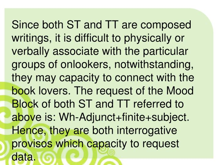 Since both ST and TT are composed writings, it is difficult to physically or verbally associate with the particular groups of onlookers, notwithstanding, they may capacity to connect with the book lovers. The request of the Mood Block of both ST and TT referred to above is: