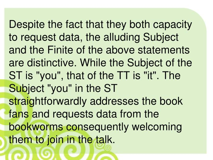 "Despite the fact that they both capacity to request data, the alluding Subject and the Finite of the above statements are distinctive. While the Subject of the ST is ""you"", that of the TT is ""it"". The Subject ""you"" in the ST straightforwardly addresses the book fans and requests data from the bookworms consequently welcoming them to join in the talk."