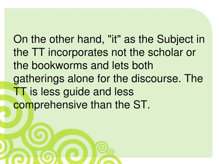 "On the other hand, ""it"" as the Subject in the TT incorporates not the scholar or the bookworms and lets both gatherings alone for the discourse. The TT is less guide and less comprehensive than the ST."