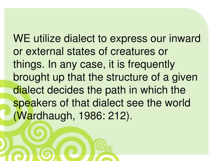 WE utilize dialect to express our inward or external states of creatures or things. In any case, it is frequently brought up that the structure of a given dialect decides the path in which the speakers of that dialect see the world (