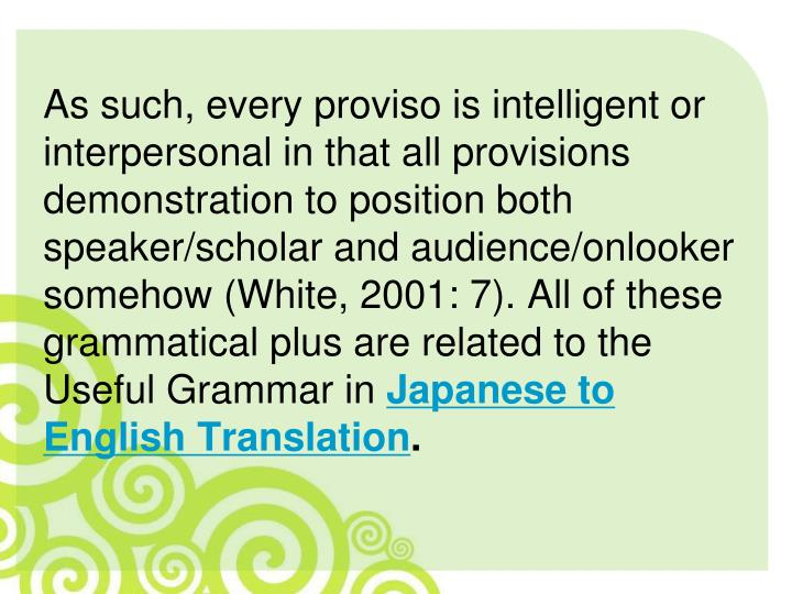 As such, every proviso is intelligent or interpersonal in that all provisions demonstration to position both speaker/scholar and audience/onlooker somehow (White, 2001: 7). All of these grammatical plus are related to the Useful Grammar in