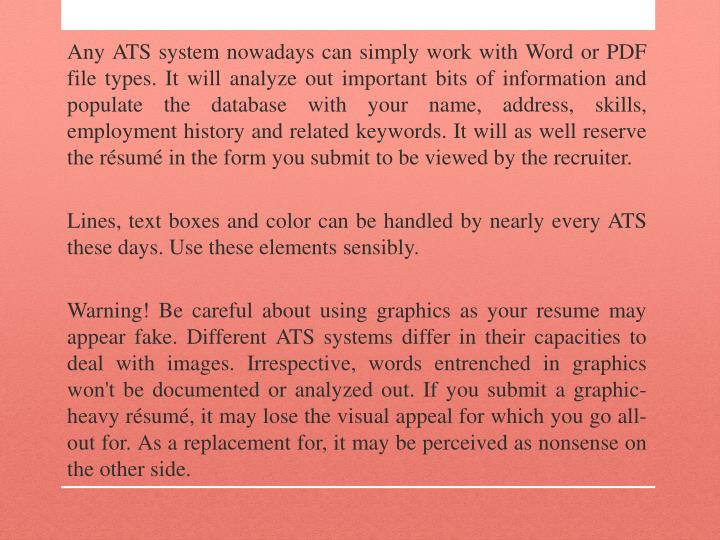 Any ATS system nowadays can simply work with Word or PDF file types. It will analyze out important bits of information and populate the database with your name, address, skills, employment history and related keywords. It will as well reserve the résumé in the form you submit to be viewed by the recruiter