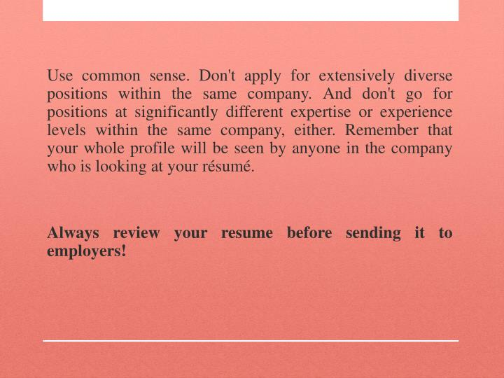 Use common sense. Don't apply for extensively diverse positions within the same company. And don't go for positions at significantly different expertise or experience levels within the same company, either. Remember that your whole profile will be seen by anyone in the company who is looking at your résumé