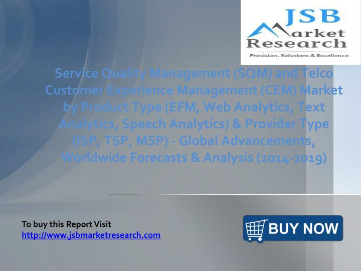 Service Quality Management (SQM) and Telco Customer Experience Management (CEM) Market by Product Type (EFM, Web Analytics, Text Analytics, Speech Analytics) & Provider Type (ISP, TSP, MSP) - Global Advancements, Worldwide Forecasts & Analysis (2014-2019)
