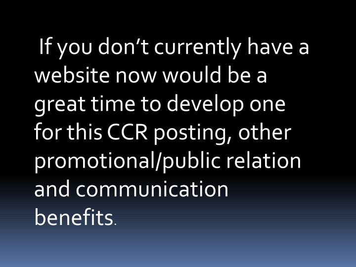If you don't currently have a website now would be a great time to develop one for this CCR posting, other promotional/public relation and communication benefits