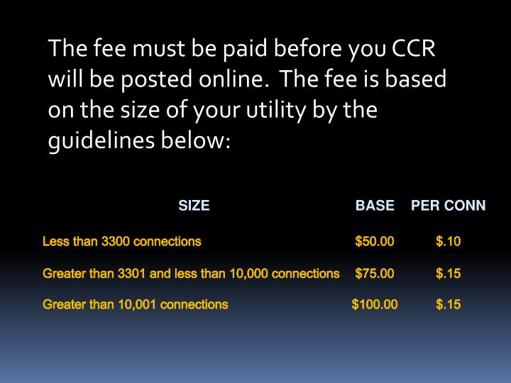 The fee must be paid before you CCR will be posted online. The fee is based on the size of your utility by the guidelines below:
