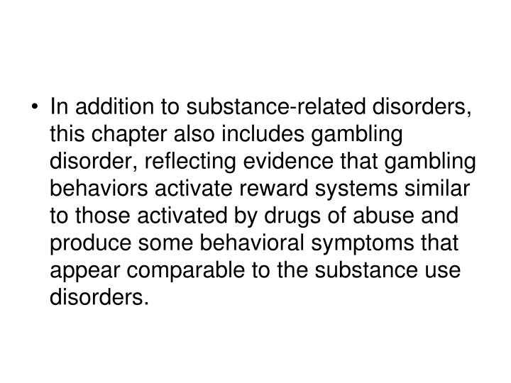 In addition to substance-related disorders, this chapter also includes gambling disorder, reflecting evidence that gambling behaviors activate reward systems similar to those activated by drugs of abuse and produce some behavioral symptoms that appear comparable to the substance use disorders.