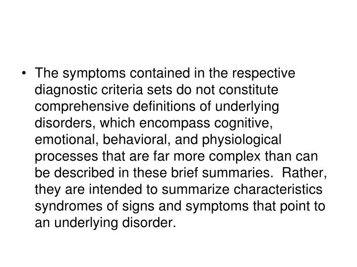 The symptoms contained in the respective diagnostic criteria sets do not constitute comprehensive definitions of underlying disorders, which encompass cognitive, emotional, behavioral, and physiological processes that are far more complex than can be described in these brief summaries.  Rather, they are intended to summarize characteristics syndromes of signs and symptoms that point to an underlying disorder.