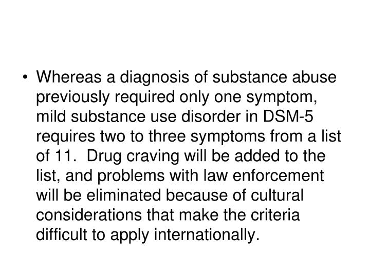 Whereas a diagnosis of substance abuse previously required only one symptom, mild substance use disorder in DSM-5 requires two to three symptoms from a list of 11.  Drug craving will be added to the list, and problems with law enforcement will be eliminated because of cultural considerations that make the criteria difficult to apply internationally.