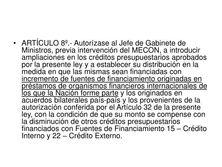 ARTÍCULO 8º.- Autorízase al Jefe de Gabinete de Ministros, previa intervención del MECON, a introducir ampliaciones en los créditos presupuestarios aprobados por la presente ley y a establecer su distribución en la medida en que las mismas sean financiadas con
