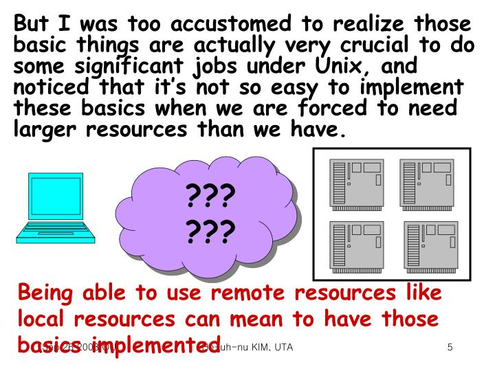 But I was too accustomed to realize those basic things are actually very crucial to do some significant jobs under Unix, and noticed that it's not so easy to implement these basics when we are forced to need larger resources than we have.