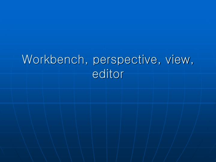 Workbench, perspective, view, editor