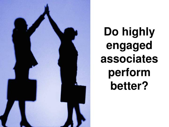 Do highly engaged associates perform better?