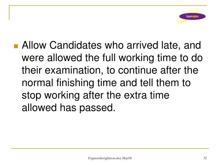 Allow Candidates who arrived late, and were allowed the full working time to do their examination, to continue after the normal finishing time and tell them to stop working after the extra time allowed has passed.