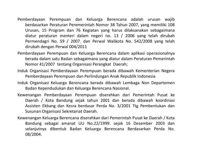 Pemberdayaan Perempuan dan Keluarga Berencana adalah urusan wajib berdasarkan Peraturan Peremerintah Nomor 38 Tahun 2007, yang memiliki 108 Urusan, 15 Program dan 76 Kegiatan yang harus dilaksanakan sebagaimana diatur peraturan menteri dalam negeri no. 13 / 2006 yang telah dirubah Permendagri No. 59 / 2007. dan Perwal Walikota No. 542/2008 yang telah dirubah dengan Perwal 004/2011