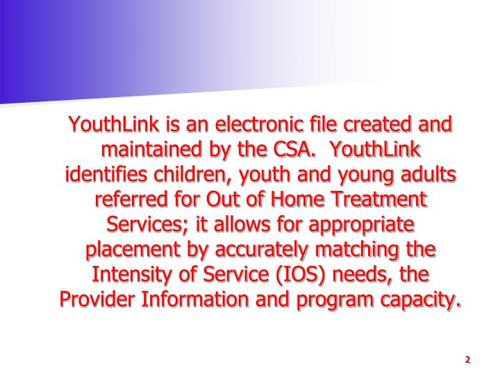 YouthLink is an electronic file created and maintained by the CSA.  YouthLink identifies children, youth and young adults referred for Out of Home Treatment Services; it allows for appropriate placement by accurately matching the Intensity of Service (IOS) needs, the Provider Information and program capacity.