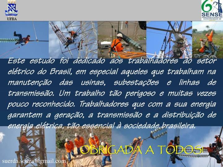 Este estudo foi dedicado aos trabalhadores do setor elétrico do Brasil, em especial aqueles que trabalham na manutenção das usinas, subestações e linhas de transmissão. Um trabalho tão perigoso e muitas vezes pouco reconhecido. Trabalhadores que com a sua energia garantem a geração, a transmissão e a distribuição de energia elétrica, tão essencial à sociedade brasileira.