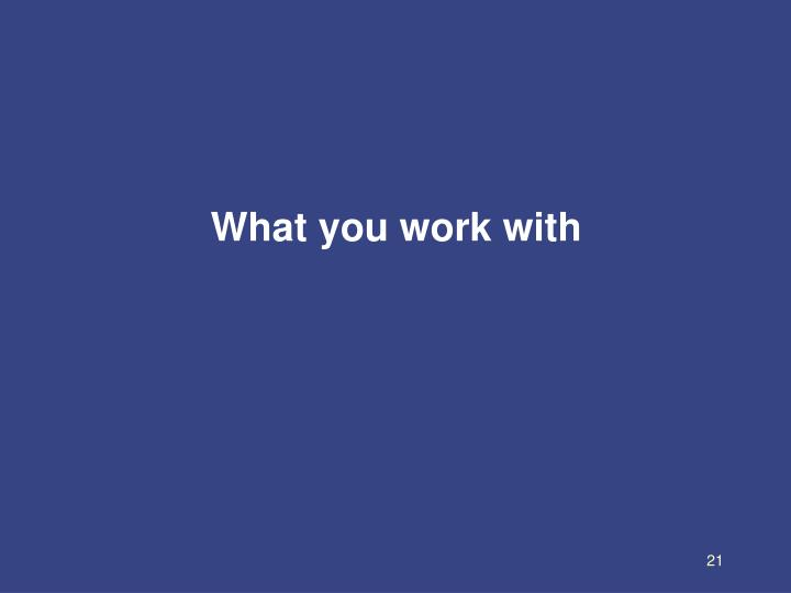 What you work with