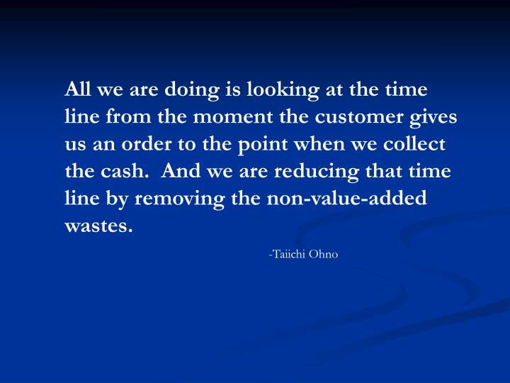 All we are doing is looking at the time line from the moment the customer gives us an order to the p...