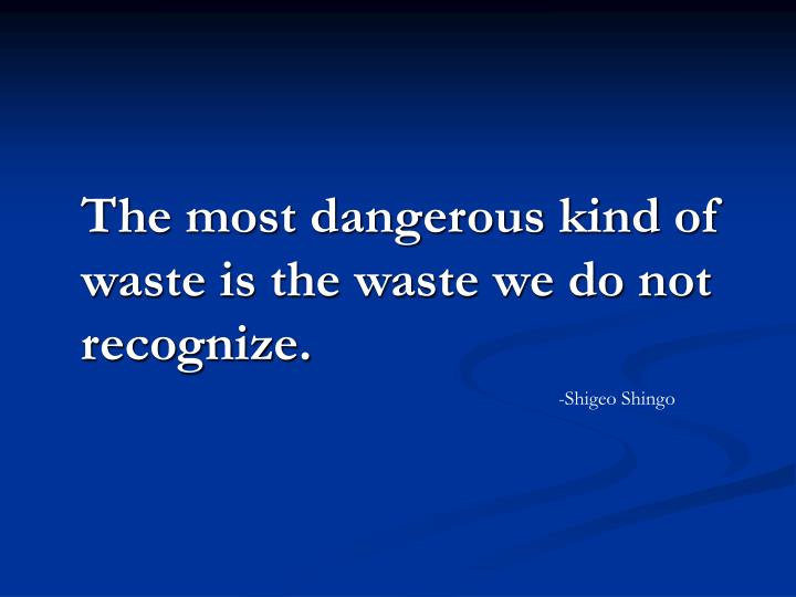 The most dangerous kind of waste is the waste we do not recognize.