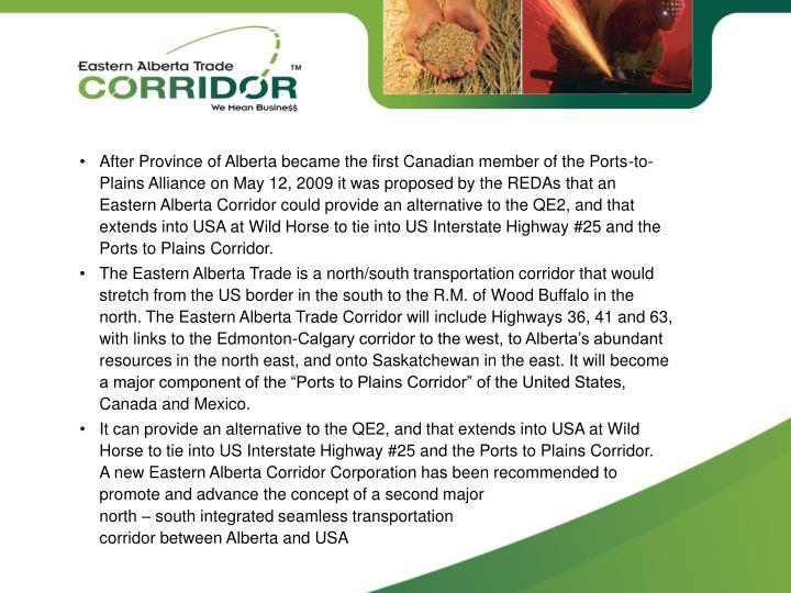 •After Province of Alberta became the first Canadian member of the Ports-to-Plains Alliance on May 12, 2009 it was proposed by the REDAs that an Eastern Alberta Corridor could provide an alternative to the QE2, and that extends into USA at Wild Horse to tie into US Interstate Highway #25 and the Ports to Plains Corridor.