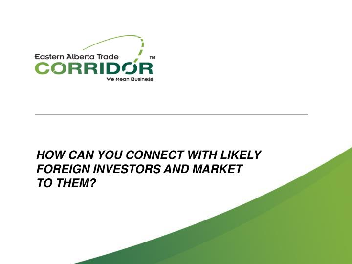 HOW CAN YOU CONNECT WITH LIKELY FOREIGN INVESTORS AND MARKET