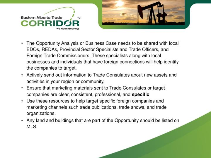 •The Opportunity Analysis or Business Case needs to be shared with local EDOs, REDAs, Provincial Sector Specialists and Trade Officers, and Foreign Trade Commissioners. These specialists along with local businesses and individuals that have foreign connections will help identify the companies to target.