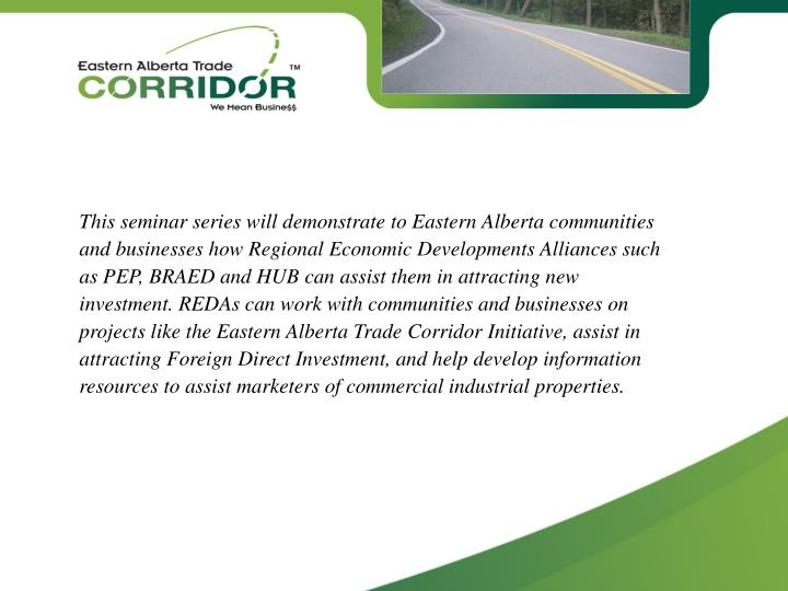 This seminar series will demonstrate to Eastern Alberta communities and businesses how Regional Economic Developments Alliances such as PEP, BRAED and HUB can assist them in attracting new investment. REDAs can work with communities and businesses on projects like the Eastern Alberta Trade Corridor Initiative, assist in attracting Foreign Direct Investment, and help develop information resources to assist marketers of commercial industrial properties.