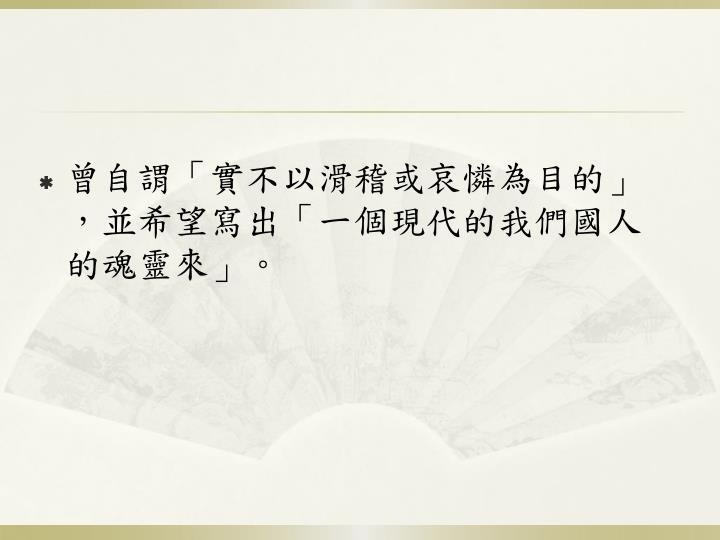 曾自謂「實不以滑稽或哀憐為目的」,並希望寫出「一個現代的我們國人的魂靈來」。