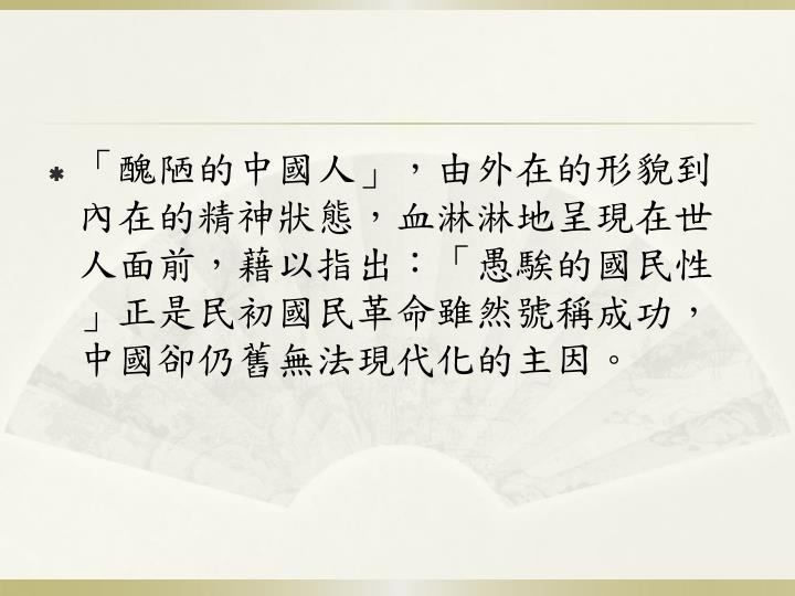 「醜陋的中國人」,由外在的形貌到內在的精神狀態,血淋淋地呈現在世人面前,藉以指出:「愚騃的國民性」正是民初國民革命雖然號稱成功,中國卻仍舊無法現代化的主因。