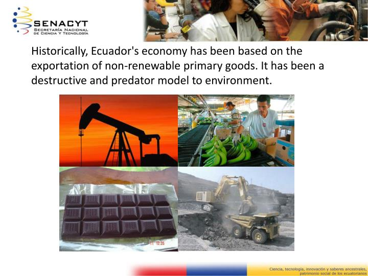 Historically, Ecuador's economy has been based on the exportation of non-renewable primary goods. It...