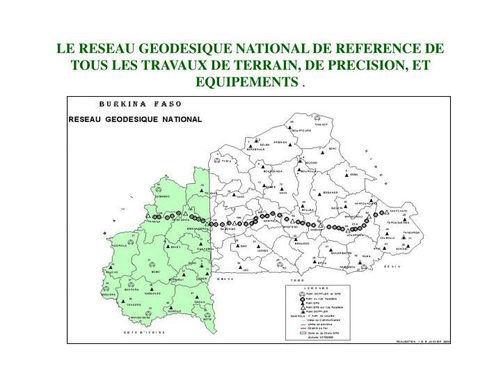 LE RESEAU GEODESIQUE NATIONAL DE REFERENCE DE TOUS LES TRAVAUX DE TERRAIN, DE PRECISION, ET EQUIPEMENTS