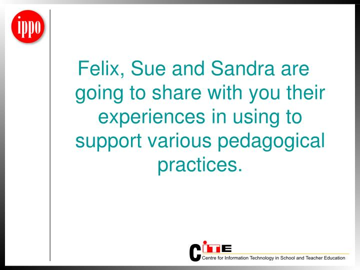 Felix, Sue and Sandra are going to share with you their experiences in using to support various pedagogical practices.