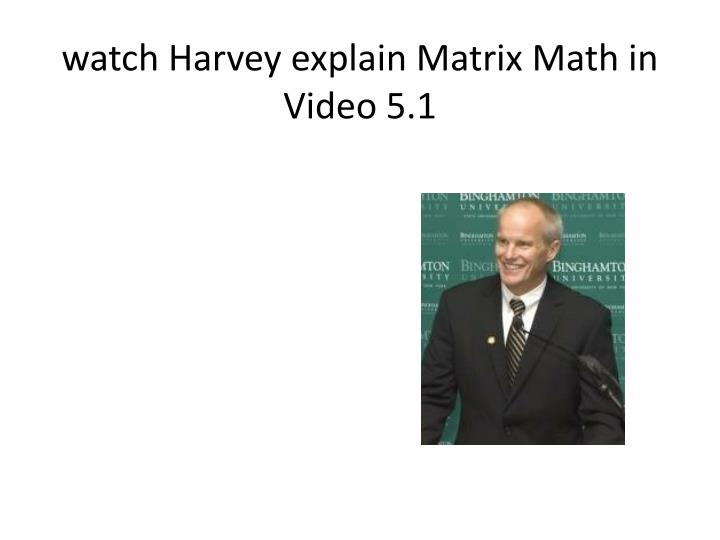 watch Harvey explain Matrix Math in Video 5.1