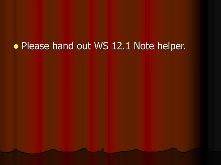 Please hand out WS 12.1 Note helper.
