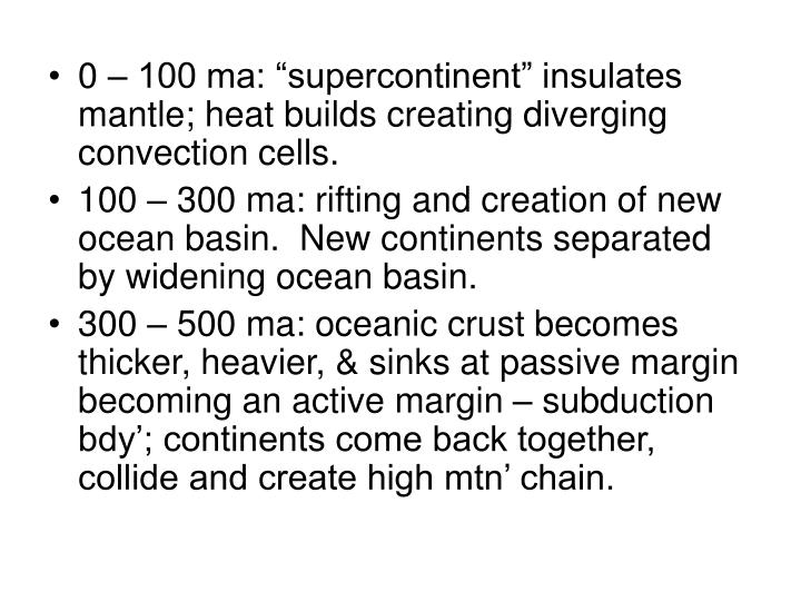 """0 – 100 ma: """"supercontinent"""" insulates mantle; heat builds creating diverging convection cells."""
