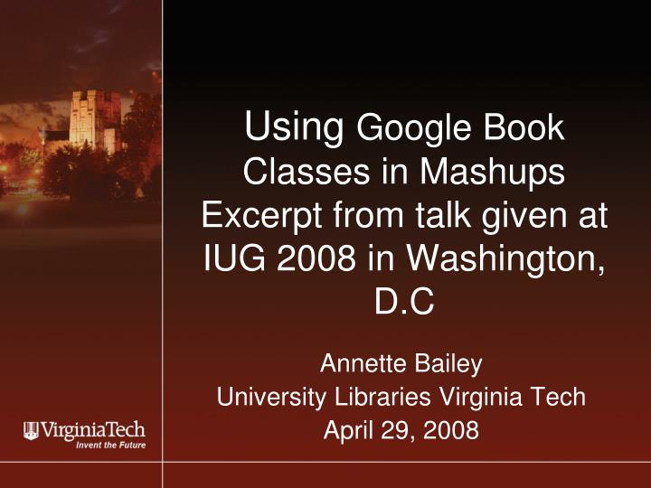 Using google book classes in mashups excerpt from talk given at iug 2008 in washington d c