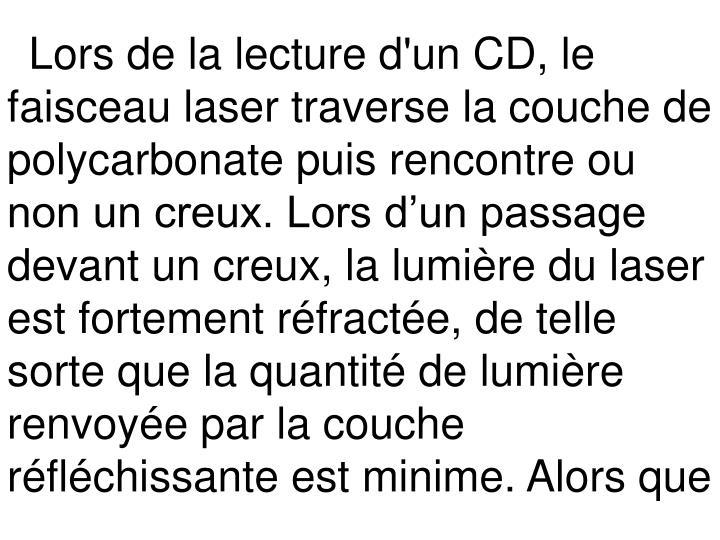 Lors de la lecture d'un CD, le faisceau laser traverse la couche de polycarbonate puis rencontre ou non un creux. Lors d'un passage devant un creux, la lumière du laser est fortement réfractée, de telle sorte que la quantité de lumière renvoyée par la couche réfléchissante est minime. Alors que