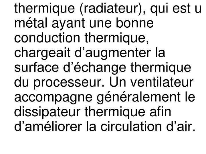 thermique (radiateur), qui est u métal ayant une bonne conduction thermique, chargeait d'augmenter la surface d'échange thermique du processeur. Un ventilateur accompagne généralement le dissipateur thermique afin d'améliorer la circulation d'air.