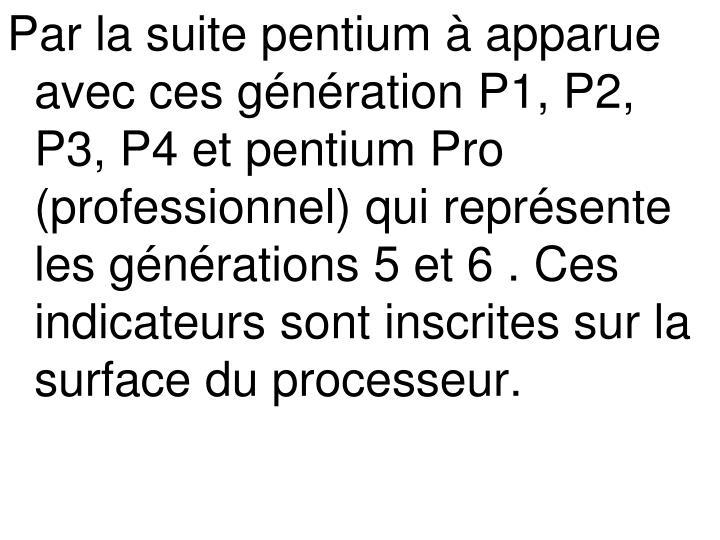 Par la suite pentium à apparue avec ces génération P1, P2, P3, P4 et pentium Pro (professionnel) qui représente les générations 5 et 6 . Ces indicateurs sont inscrites sur la surface du processeur.