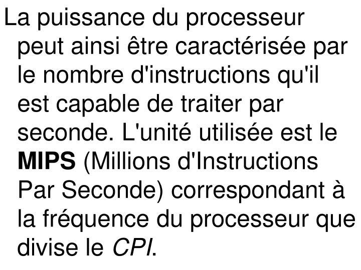 La puissance du processeur peut ainsi être caractérisée par le nombre d'instructions qu'il est capable de traiter par seconde. L'unité utilisée est le
