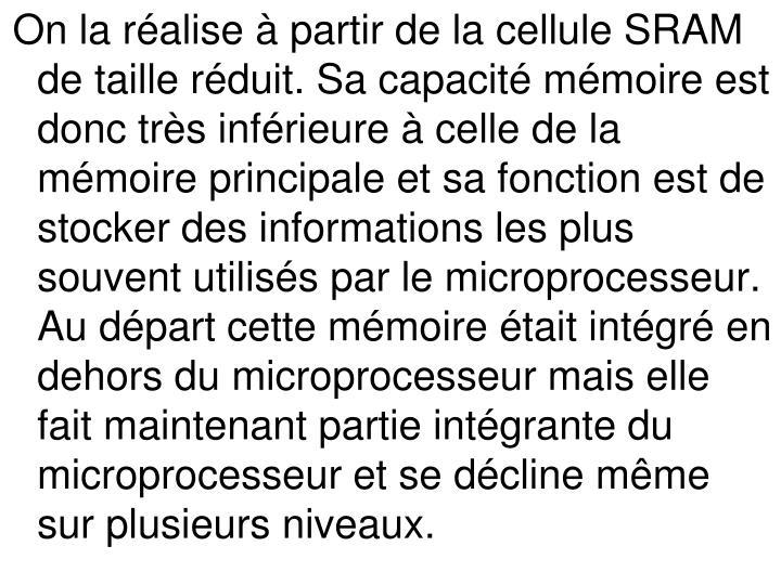 On la réalise à partir de la cellule SRAM de taille réduit. Sa capacité mémoire est donc très inférieure à celle de la mémoire principale et sa fonction est de stocker des informations les plus souvent utilisés par le microprocesseur. Au départ cette mémoire était intégré en dehors du microprocesseur mais elle fait maintenant partie intégrante du microprocesseur et se décline même sur plusieurs niveaux.