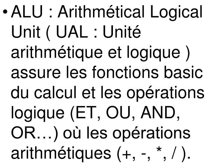 ALU: Arithmétical Logical Unit ( UAL: Unité arithmétique et logique ) assure les fonctions basic du calcul et les opérations logique (ET, OU, AND, OR…) où les opérations arithmétiques (+, -, *, / ).