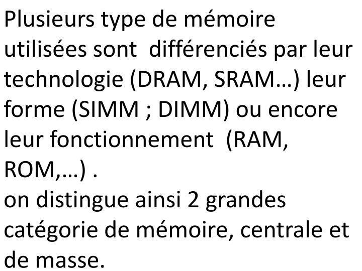 Plusieurs type de mémoire utilisées sont  différenciés par leur technologie (DRAM, SRAM…) leur forme (SIMM; DIMM) ou encore leur fonctionnement  (RAM, ROM,…) .