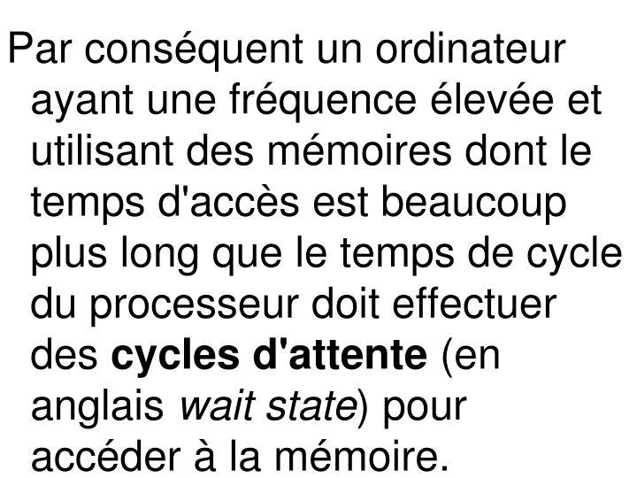 Par conséquent un ordinateur ayant une fréquence élevée et utilisant des mémoires dont le temps d'accès est beaucoup plus long que le temps de cycle du processeur doit effectuer des