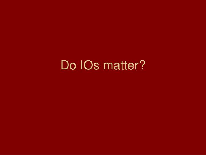 Do IOs matter?
