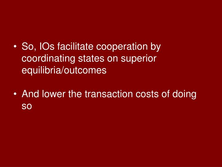 So, IOs facilitate cooperation by coordinating states on superior equilibria/outcomes